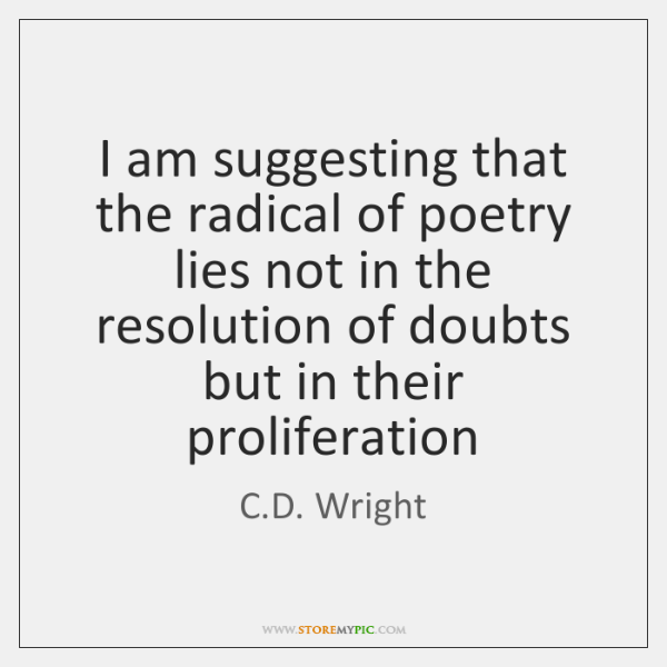 I am suggesting that the radical of poetry lies not in the ...