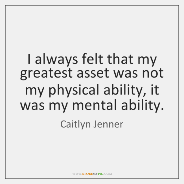 I always felt that my greatest asset was not my physical ability, ...