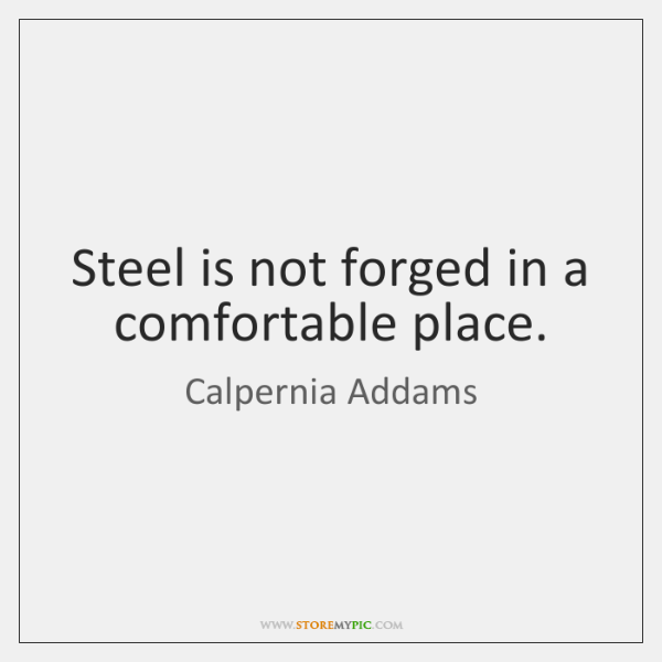 Steel is not forged in a comfortable place.