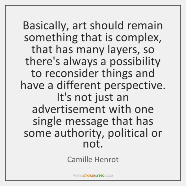 Basically, art should remain something that is complex, that has many layers, ...
