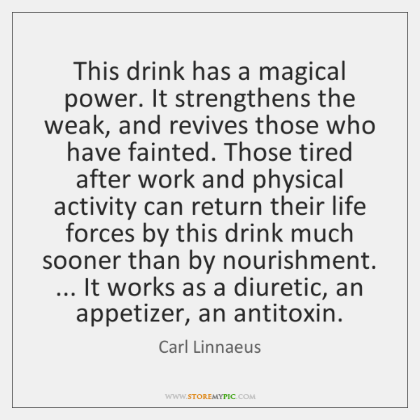 This drink has a magical power. It strengthens the weak, and revives ...