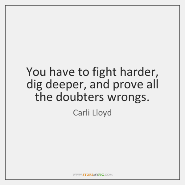 You have to fight harder, dig deeper, and prove all the doubters ...