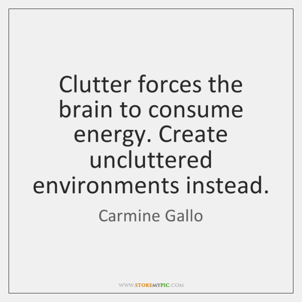 Clutter forces the brain to consume energy. Create uncluttered environments instead.