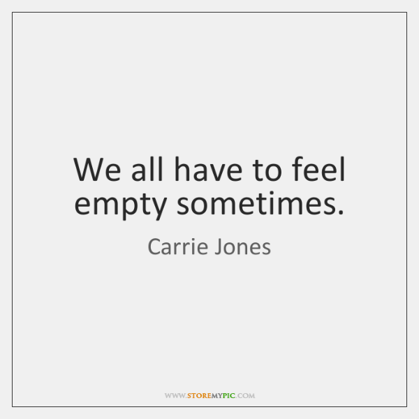 We all have to feel empty sometimes.