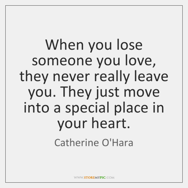 When you lose someone you love, they never really leave you. They ...