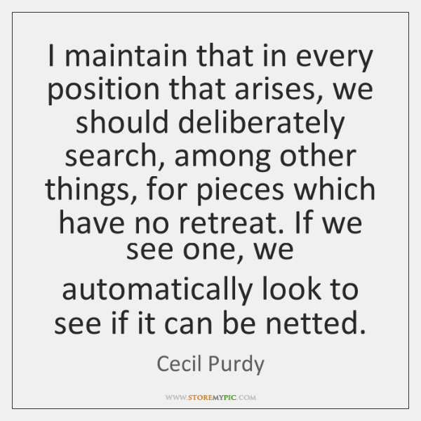 I maintain that in every position that arises, we should deliberately search, ...