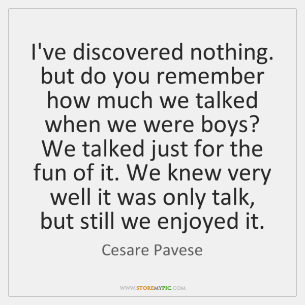 I've discovered nothing. but do you remember how much we talked when ...