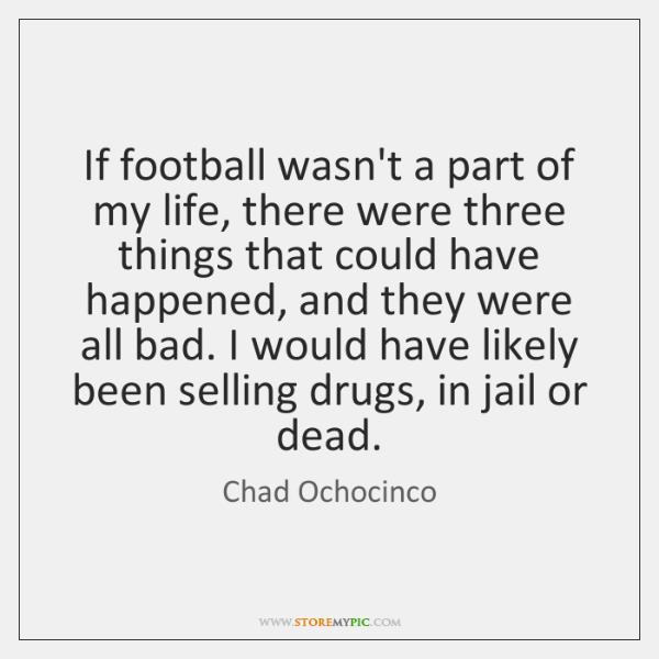 If football wasn't a part of my life, there were three things ...
