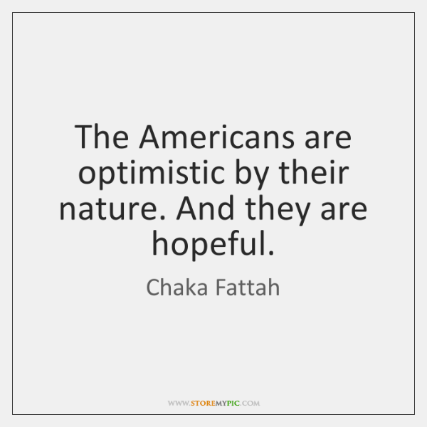 The Americans are optimistic by their nature. And they are hopeful.