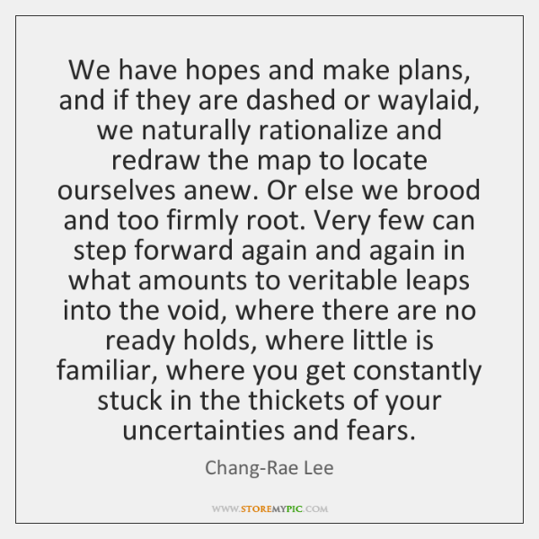 We have hopes and make plans, and if they are dashed or ...