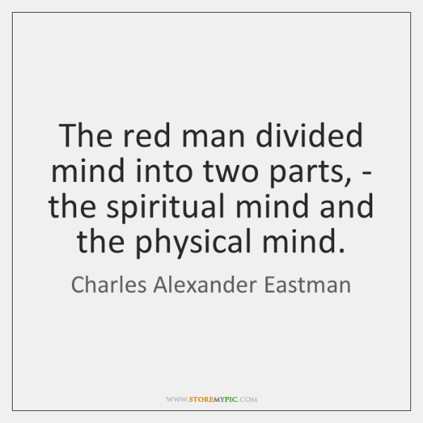 The red man divided mind into two parts, - the spiritual mind ...