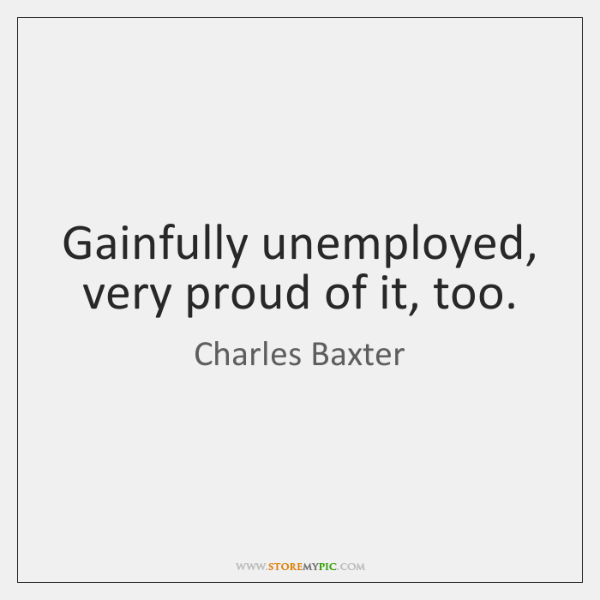 Gainfully unemployed, very proud of it, too.