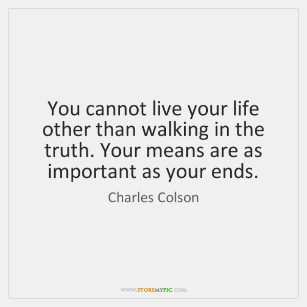 You cannot live your life other than walking in the truth. Your ...