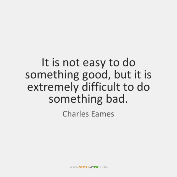 It is not easy to do something good, but it is extremely ...