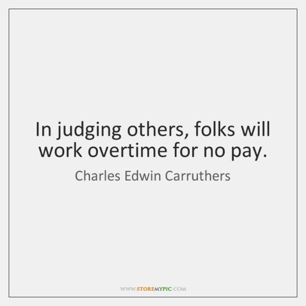 In judging others, folks will work overtime for no pay.