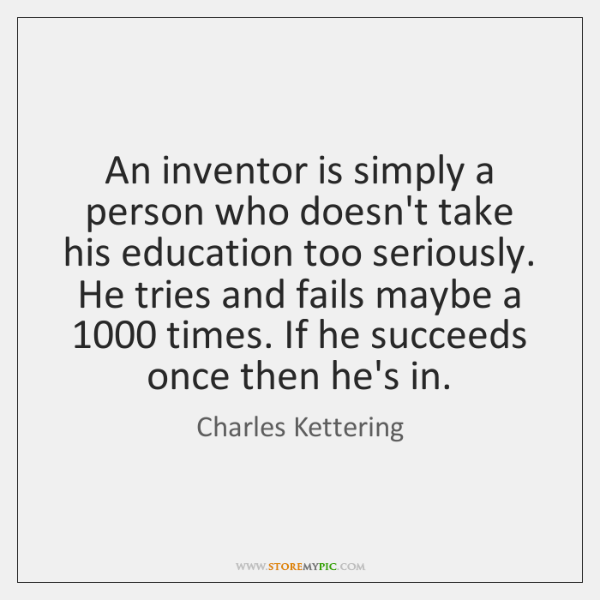 An inventor is simply a person who doesn't take his education too ...