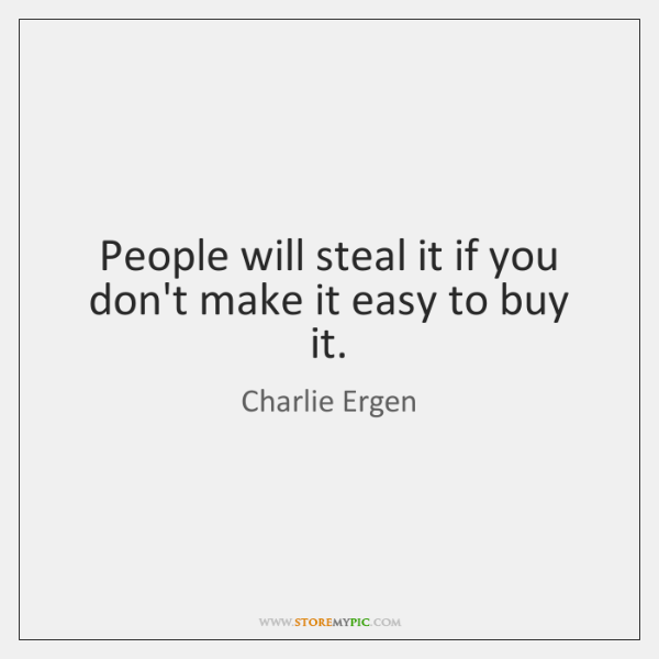 People will steal it if you don't make it easy to buy ...