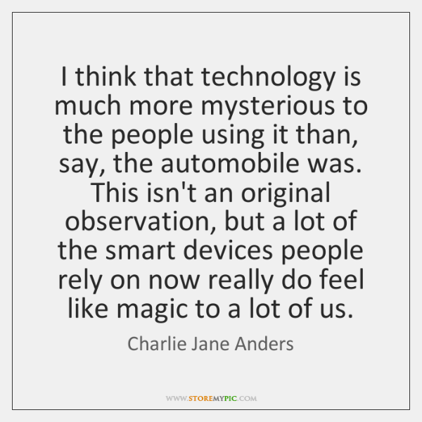 I think that technology is much more mysterious to the people using ...