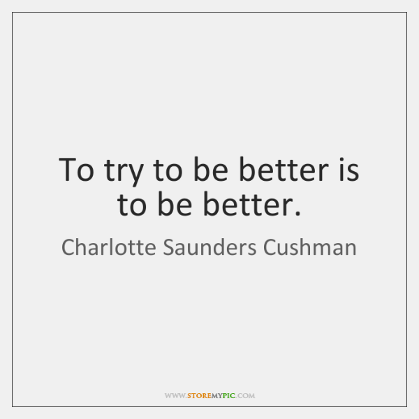 To try to be better is to be better.