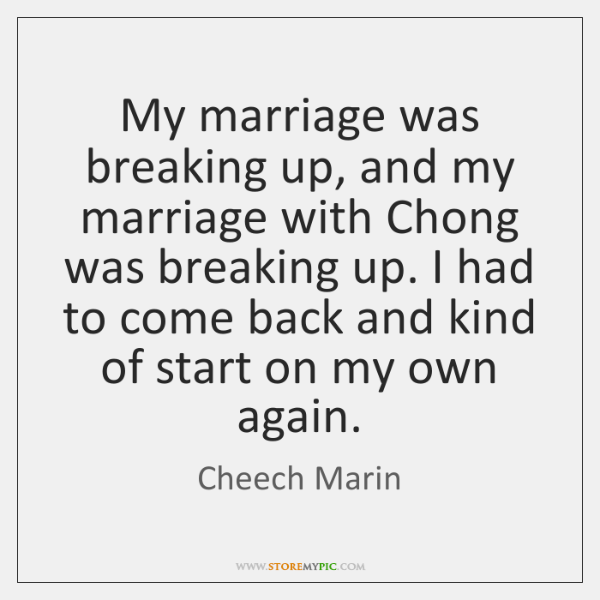 My marriage was breaking up, and my marriage with Chong was breaking ...