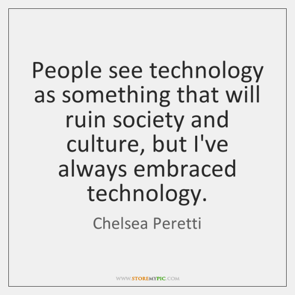 People see technology as something that will ruin society and culture, but ...