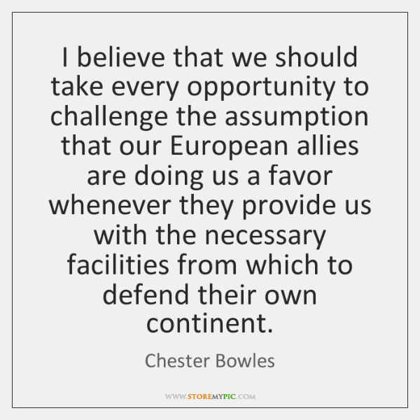 I believe that we should take every opportunity to challenge the assumption ...