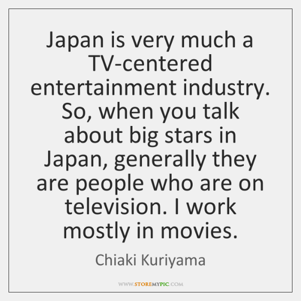 Japan is very much a TV-centered entertainment industry. So, when you talk ...