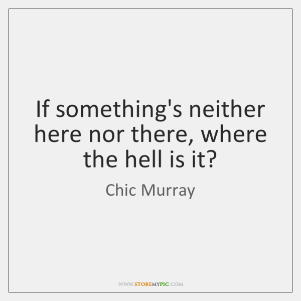 If something's neither here nor there, where the hell is it?