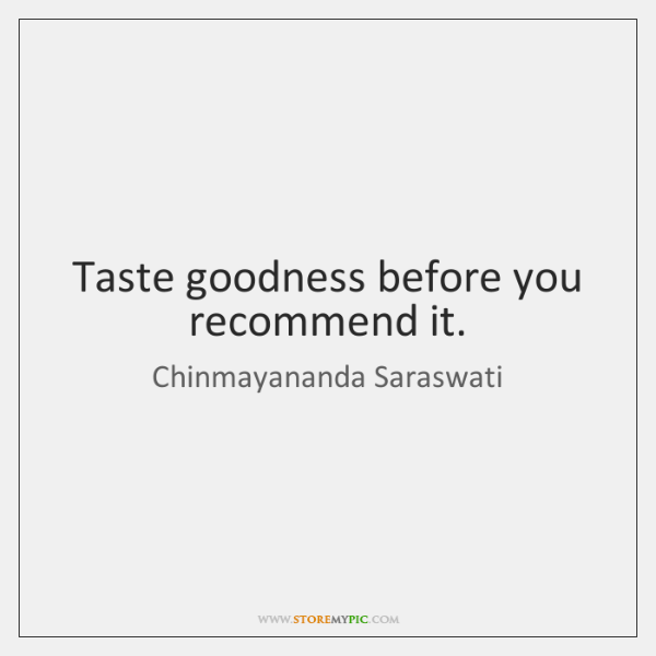 Taste goodness before you recommend it.