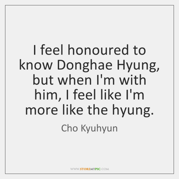 I feel honoured to know Donghae Hyung, but when I'm with him, ...
