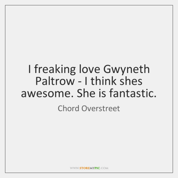 I freaking love Gwyneth Paltrow - I think shes awesome. She is ...