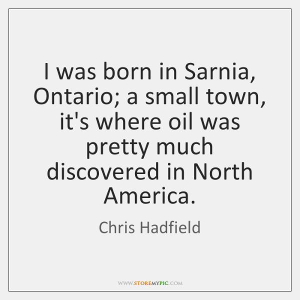 I was born in Sarnia, Ontario; a small town, it's where oil ...