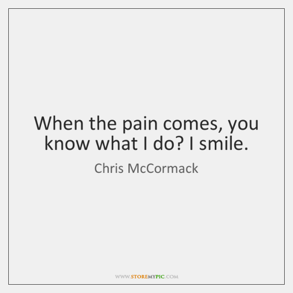 When the pain comes, you know what I do? I smile.