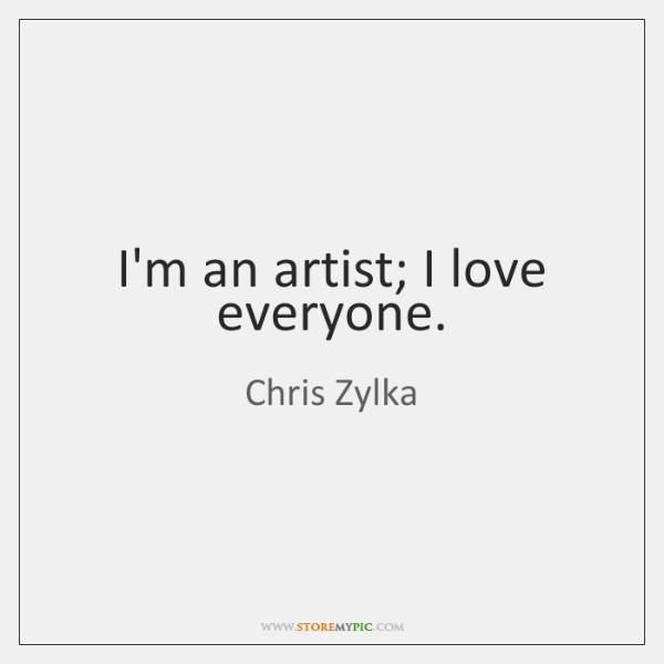 I'm an artist; I love everyone.