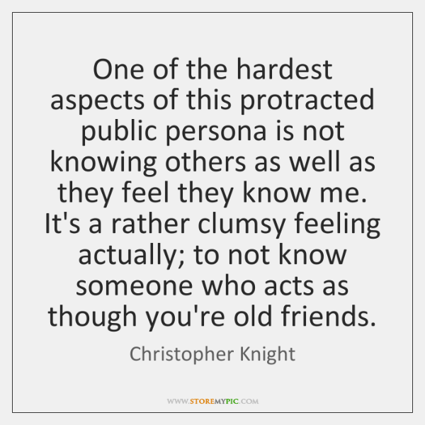 One of the hardest aspects of this protracted public persona is not ...