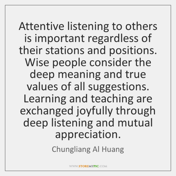 Attentive listening to others is important regardless of their stations and positions. ...