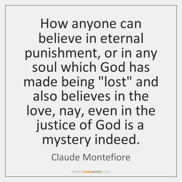 How anyone can believe in eternal punishment, or in any soul which ...