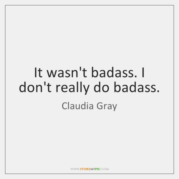 It wasn't badass. I don't really do badass.