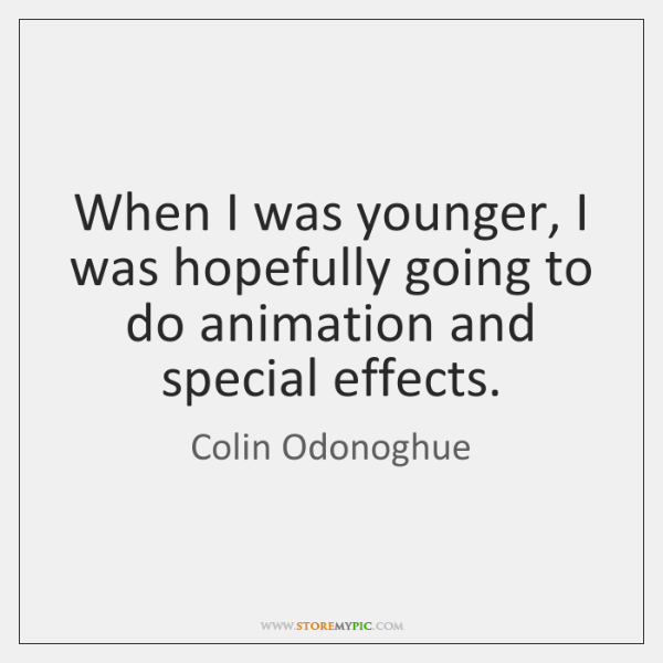 When I was younger, I was hopefully going to do animation and ...