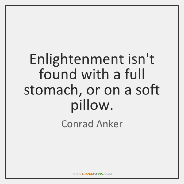 Enlightenment isn't found with a full stomach, or on a soft pillow.