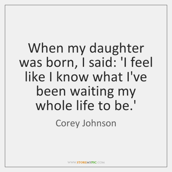 When my daughter was born, I said: 'I feel like I know ...