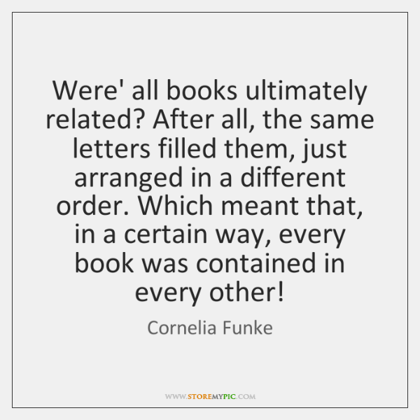 Were' all books ultimately related? After all, the same letters filled them, ...