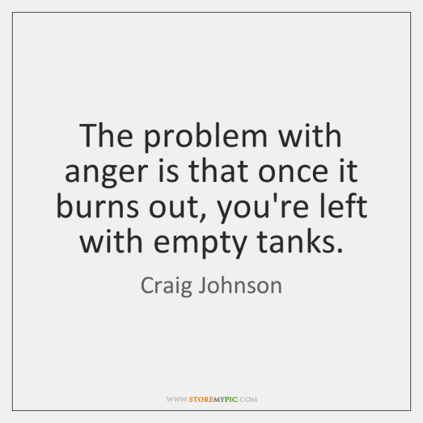 The problem with anger is that once it burns out, you're left ...