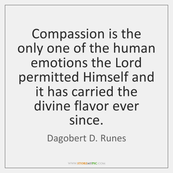 Compassion is the only one of the human emotions the Lord permitted ...