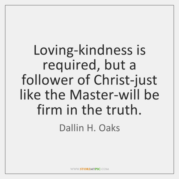 Loving-kindness is required, but a follower of Christ-just like the Master-will be ...