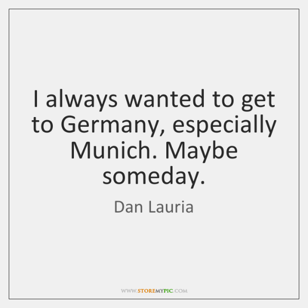 I always wanted to get to Germany, especially Munich. Maybe someday.