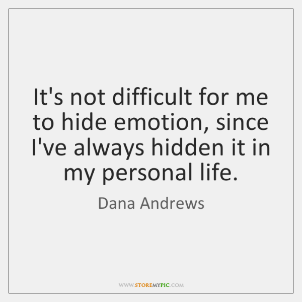 It's not difficult for me to hide emotion, since I've always hidden ...