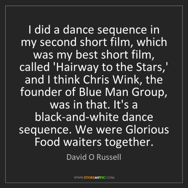 David O Russell: I did a dance sequence in my second short film, which...