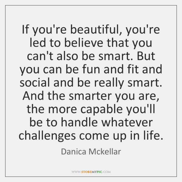 If you're beautiful, you're led to believe that you can't also be ...