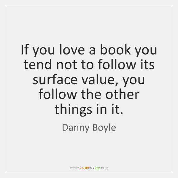 If you love a book you tend not to follow its surface ...